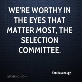 Ken Kavanaugh  - We're worthy in the eyes that matter most, the selection committee.