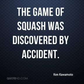 Ken Kawamoto  - The game of squash was discovered by accident.