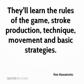 Ken Kawamoto  - They'll learn the rules of the game, stroke production, technique, movement and basic strategies.