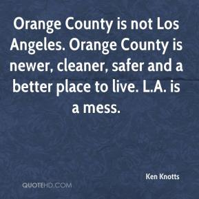 Ken Knotts  - Orange County is not Los Angeles. Orange County is newer, cleaner, safer and a better place to live. L.A. is a mess.
