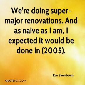 Ken Sheinbaum  - We're doing super-major renovations. And as naive as I am, I expected it would be done in (2005).