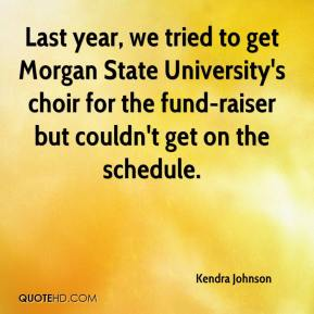 Kendra Johnson  - Last year, we tried to get Morgan State University's choir for the fund-raiser but couldn't get on the schedule.