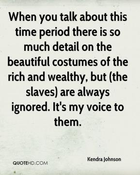 Kendra Johnson  - When you talk about this time period there is so much detail on the beautiful costumes of the rich and wealthy, but (the slaves) are always ignored. It's my voice to them.