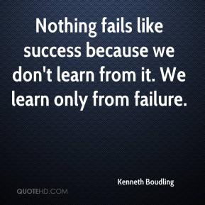 Kenneth Boudling  - Nothing fails like success because we don't learn from it. We learn only from failure.