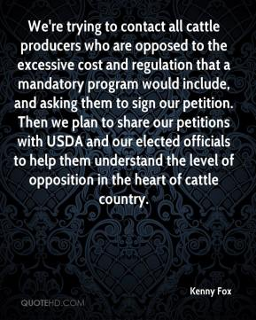 Kenny Fox  - We're trying to contact all cattle producers who are opposed to the excessive cost and regulation that a mandatory program would include, and asking them to sign our petition. Then we plan to share our petitions with USDA and our elected officials to help them understand the level of opposition in the heart of cattle country.