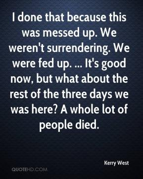 Kerry West  - I done that because this was messed up. We weren't surrendering. We were fed up. ... It's good now, but what about the rest of the three days we was here? A whole lot of people died.