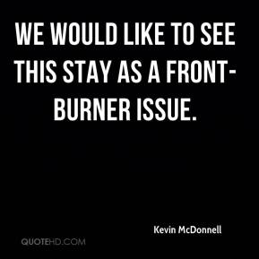 Kevin McDonnell  - We would like to see this stay as a front-burner issue.