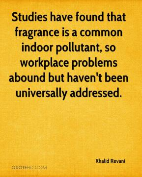 Khalid Revani  - Studies have found that fragrance is a common indoor pollutant, so workplace problems abound but haven't been universally addressed.