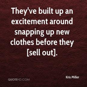 Kris Miller  - They've built up an excitement around snapping up new clothes before they [sell out].