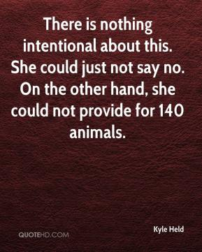 Kyle Held  - There is nothing intentional about this. She could just not say no. On the other hand, she could not provide for 140 animals.