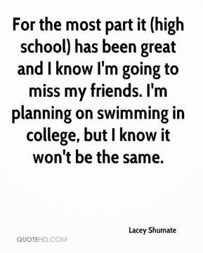 For the most part it (high school) has been great and I know I'm going to miss my friends. I'm planning on swimming in college, but I know it won't be the same.