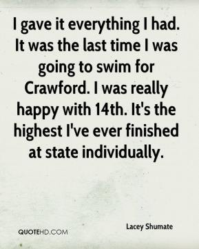 Lacey Shumate  - I gave it everything I had. It was the last time I was going to swim for Crawford. I was really happy with 14th. It's the highest I've ever finished at state individually.