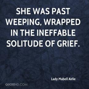 Lady Mabell Airlie  - She was past weeping, wrapped in the ineffable solitude of grief.