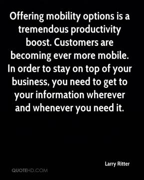 Larry Ritter  - Offering mobility options is a tremendous productivity boost. Customers are becoming ever more mobile. In order to stay on top of your business, you need to get to your information wherever and whenever you need it.