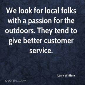 Larry Whitely  - We look for local folks with a passion for the outdoors. They tend to give better customer service.