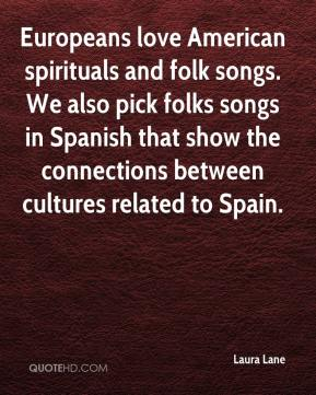 Laura Lane  - Europeans love American spirituals and folk songs. We also pick folks songs in Spanish that show the connections between cultures related to Spain.