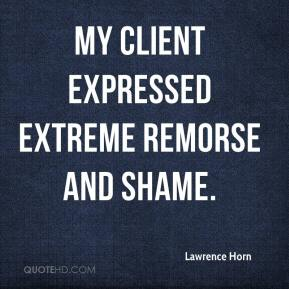 Lawrence Horn  - My client expressed extreme remorse and shame.