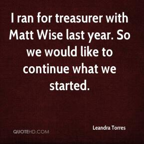 I ran for treasurer with Matt Wise last year. So we would like to continue what we started.