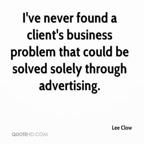 Lee Clow  - I've never found a client's business problem that could be solved solely through advertising.