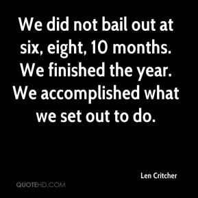 Len Critcher  - We did not bail out at six, eight, 10 months. We finished the year. We accomplished what we set out to do.