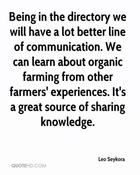 Leo Seykora  - Being in the directory we will have a lot better line of communication. We can learn about organic farming from other farmers' experiences. It's a great source of sharing knowledge.