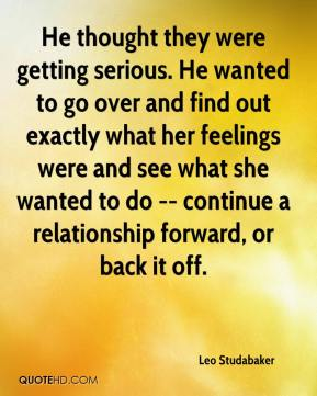 Leo Studabaker  - He thought they were getting serious. He wanted to go over and find out exactly what her feelings were and see what she wanted to do -- continue a relationship forward, or back it off.