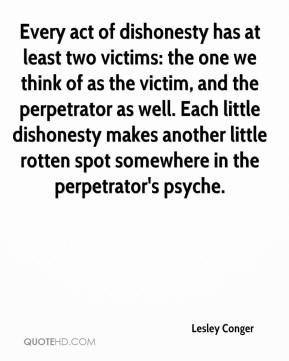 Lesley Conger  - Every act of dishonesty has at least two victims: the one we think of as the victim, and the perpetrator as well. Each little dishonesty makes another little rotten spot somewhere in the perpetrator's psyche.
