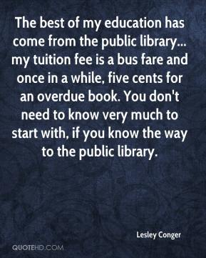 Lesley Conger  - The best of my education has come from the public library... my tuition fee is a bus fare and once in a while, five cents for an overdue book. You don't need to know very much to start with, if you know the way to the public library.