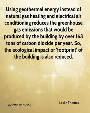 Leslie Thomas  - Using geothermal energy instead of natural gas heating and electrical air conditioning reduces the greenhouse gas emissions that would be produced by the building by over 168 tons of carbon dioxide per year. So, the ecological impact or 'footprint' of the building is also reduced.
