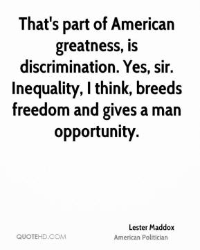 Lester Maddox - That's part of American greatness, is discrimination. Yes, sir. Inequality, I think, breeds freedom and gives a man opportunity.