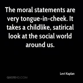 Levi Kaplan  - The moral statements are very tongue-in-cheek. It takes a childlike, satirical look at the social world around us.