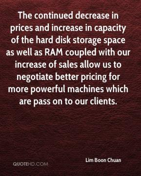 Lim Boon Chuan  - The continued decrease in prices and increase in capacity of the hard disk storage space as well as RAM coupled with our increase of sales allow us to negotiate better pricing for more powerful machines which are pass on to our clients.