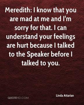 Linda Attarian  - Meredith: I know that you are mad at me and I'm sorry for that. I can understand your feelings are hurt because I talked to the Speaker before I talked to you.