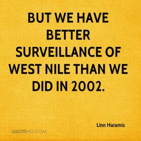 Linn Haramis  - But we have better surveillance of West Nile than we did in 2002.