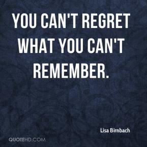 Lisa Birnbach  - You can't regret what you can't remember.