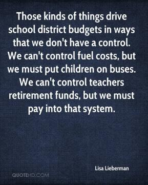 Lisa Lieberman  - Those kinds of things drive school district budgets in ways that we don't have a control. We can't control fuel costs, but we must put children on buses. We can't control teachers retirement funds, but we must pay into that system.