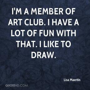 Lisa Maertin  - I'm a member of art club. I have a lot of fun with that. I like to draw.