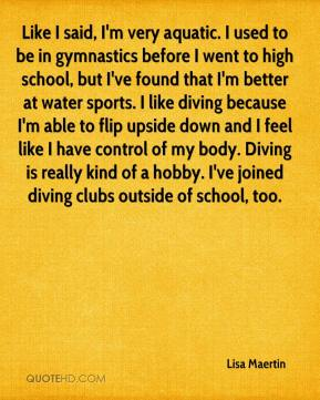Lisa Maertin  - Like I said, I'm very aquatic. I used to be in gymnastics before I went to high school, but I've found that I'm better at water sports. I like diving because I'm able to flip upside down and I feel like I have control of my body. Diving is really kind of a hobby. I've joined diving clubs outside of school, too.