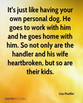 Lisa Mueller  - It's just like having your own personal dog. He goes to work with him and he goes home with him. So not only are the handler and his wife heartbroken, but so are their kids.