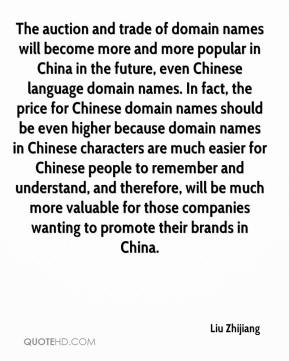 Liu Zhijiang  - The auction and trade of domain names will become more and more popular in China in the future, even Chinese language domain names. In fact, the price for Chinese domain names should be even higher because domain names in Chinese characters are much easier for Chinese people to remember and understand, and therefore, will be much more valuable for those companies wanting to promote their brands in China.