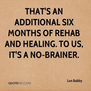 Lon Babby  - That's an additional six months of rehab and healing. To us, it's a no-brainer.