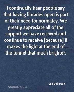Lon Dickerson  - I continually hear people say that having libraries open is part of their need for normalcy. We greatly appreciate all of the support we have received and continue to receive [because] it makes the light at the end of the tunnel that much brighter.