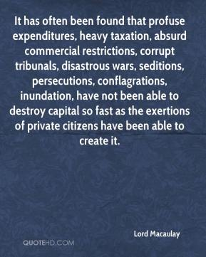 Lord Macaulay  - It has often been found that profuse expenditures, heavy taxation, absurd commercial restrictions, corrupt tribunals, disastrous wars, seditions, persecutions, conflagrations, inundation, have not been able to destroy capital so fast as the exertions of private citizens have been able to create it.