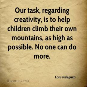 Loris Malaguzzi - Our task, regarding creativity, is to help children climb their own mountains, as high as possible. No one can do more.