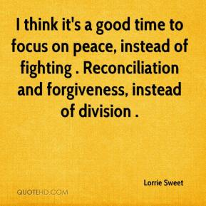 Lorrie Sweet  - I think it's a good time to focus on peace, instead of fighting . Reconciliation and forgiveness, instead of division .