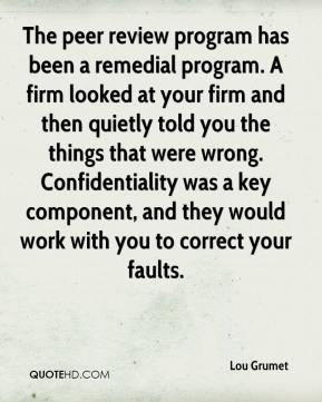Lou Grumet  - The peer review program has been a remedial program. A firm looked at your firm and then quietly told you the things that were wrong. Confidentiality was a key component, and they would work with you to correct your faults.
