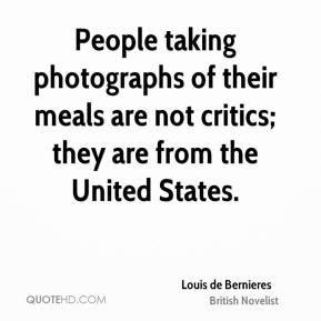 Louis de Bernieres - People taking photographs of their meals are not critics; they are from the United States.