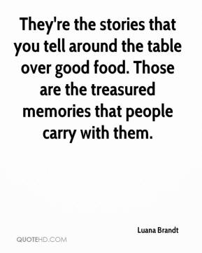 Luana Brandt  - They're the stories that you tell around the table over good food. Those are the treasured memories that people carry with them.
