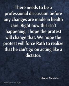 Lubomír Chudoba  - There needs to be a professional discussion before any changes are made in health care. Right now this isn't happening. I hope the protest will change that. We hope the protest will force Rath to realize that he can't go on acting like a dictator.