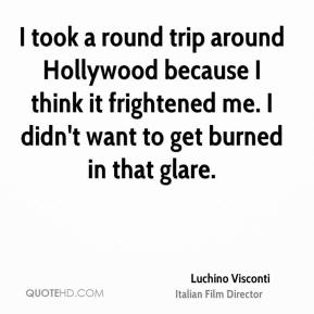 Luchino Visconti  - I took a round trip around Hollywood because I think it frightened me. I didn't want to get burned in that glare.